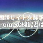 中国語サイトを翻訳!Chromeの機能とは?