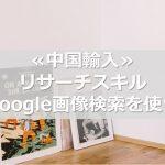 ≪中国輸入≫ リサーチスキル -Google画像検索を使う-