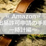 ≪Amazon≫出品許可申請の手順 -時計編-