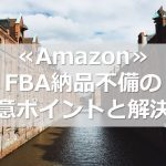 ≪Amazon≫FBA納品不備の注意ポイントと解決策