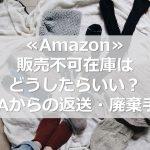 ≪Amazon≫販売不可在庫はどうしたらいい?FBAからの返送・廃棄手順