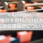 ≪Amazon≫FBA保管手数料の計算方法と長期在庫保管について