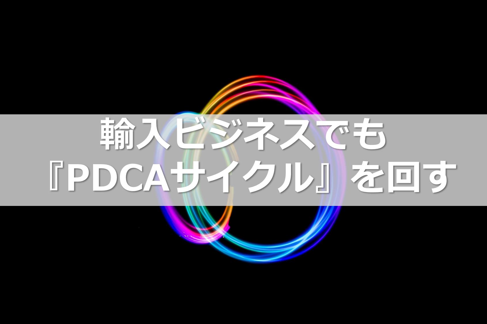 輸入ビジネスでも『PDCAサイクル』を回す