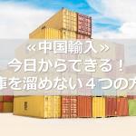 ≪中国輸入≫今日からできる!在庫を溜めない4つの方法
