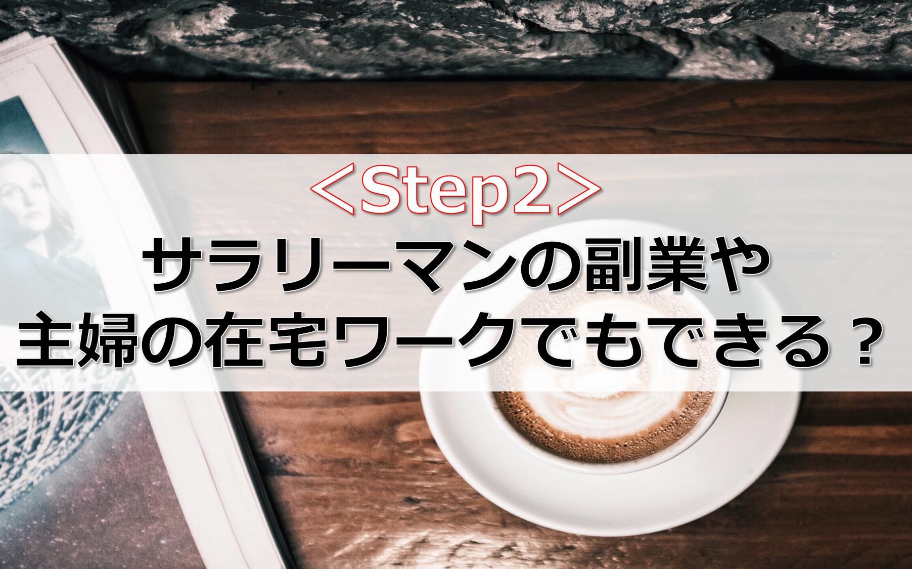 <Step2>サラリーマンの副業や主婦の在宅ワークでもできる?