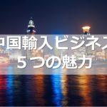 中国輸入ビジネス 5つの魅力