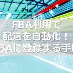 FBA利用で配送を自動化! FBAに登録する手順