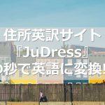 住所英訳サイト『JuDress』〇秒で英語に変換!?