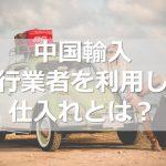 ≪中国輸入≫代行業者を利用した仕入れとは?