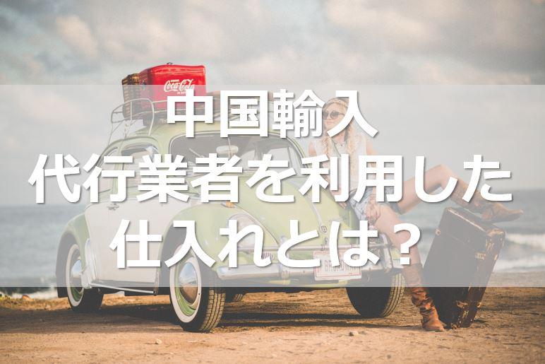 ≪中国輸入≫輸入代行業者を利用した仕入れとは?