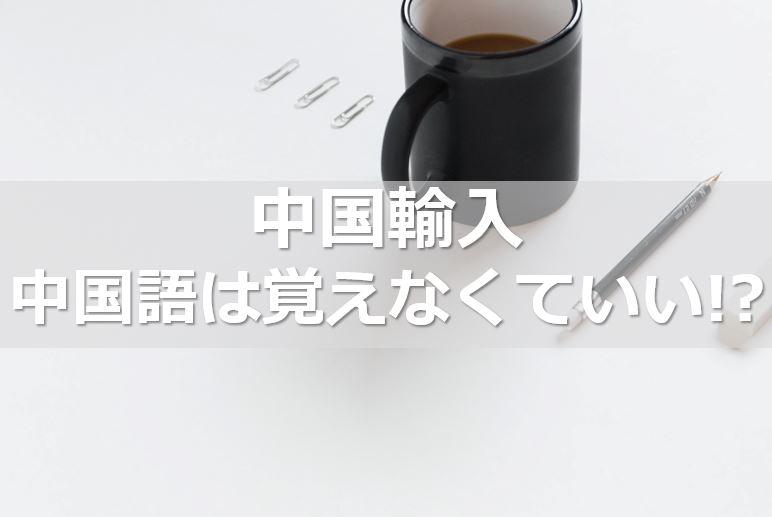 ≪中国輸入≫中国語は覚えなくていい!?