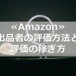 ≪Amazon≫出品者の評価方法と評価の稼ぎ方