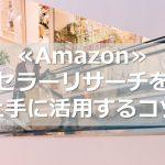 ≪Amazon≫セラーリサーチを上手に活用するコツ