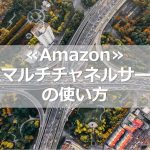 ≪Amazon≫FBAマルチチャネルサービスの使い方