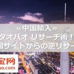≪中国輸入≫タオバオ リサーチ術!中国サイトからの逆リサーチ