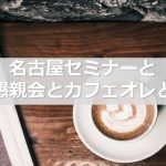 名古屋セミナーと懇親会とカフェオレと