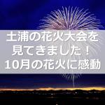 土浦の花火大会を見てきました!10月の花火に感動