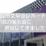 広州交易会レポート ー中国の展示会に参加してきました!ー