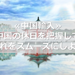 ≪中国輸入≫中国の休日を把握して仕入れをスムーズにしよう!