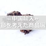 ≪中国輸入≫季節を考えた商品選定