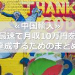 ≪中国輸入≫最速で月収10万円を達成するためのまとめ