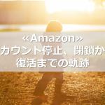 ≪Amazon≫アカウント停止、閉鎖から復活までの軌跡