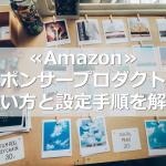 ≪Amazon≫スポンサープロダクトの使い方と設定手順を解説