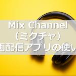 Mix Channel(ミクチャ) 動画配信アプリの使い方