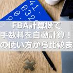 FBA計算機で手数料を自動計算! その使い方から比較まで