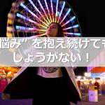 """""""悩み"""" を抱え続けてもしょうがない!"""