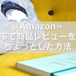 ≪Amazon≫高確率で商品レビューを貰うちょっとした方法
