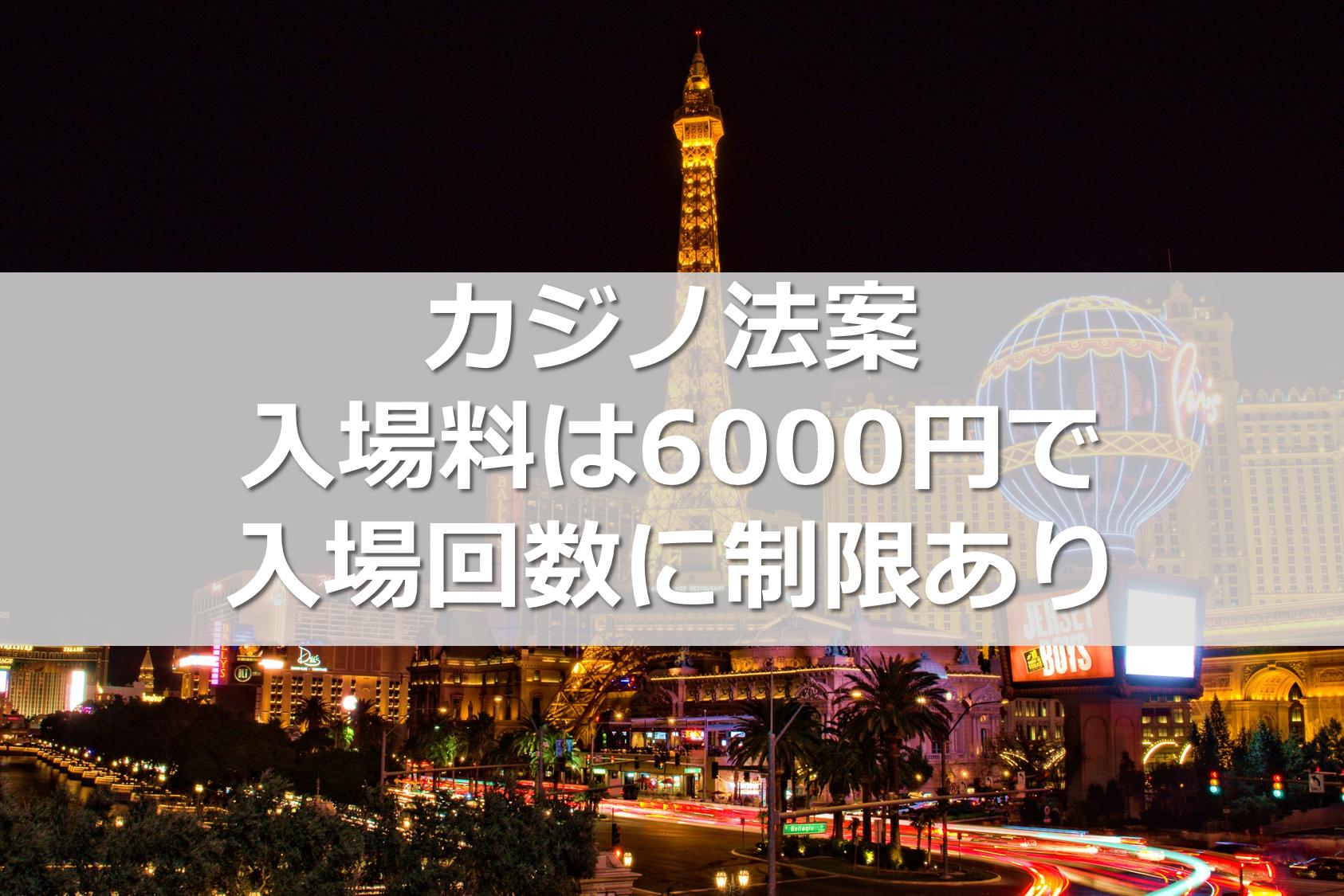 カジノ法案 入場料は6000円で入場回数に制限あり