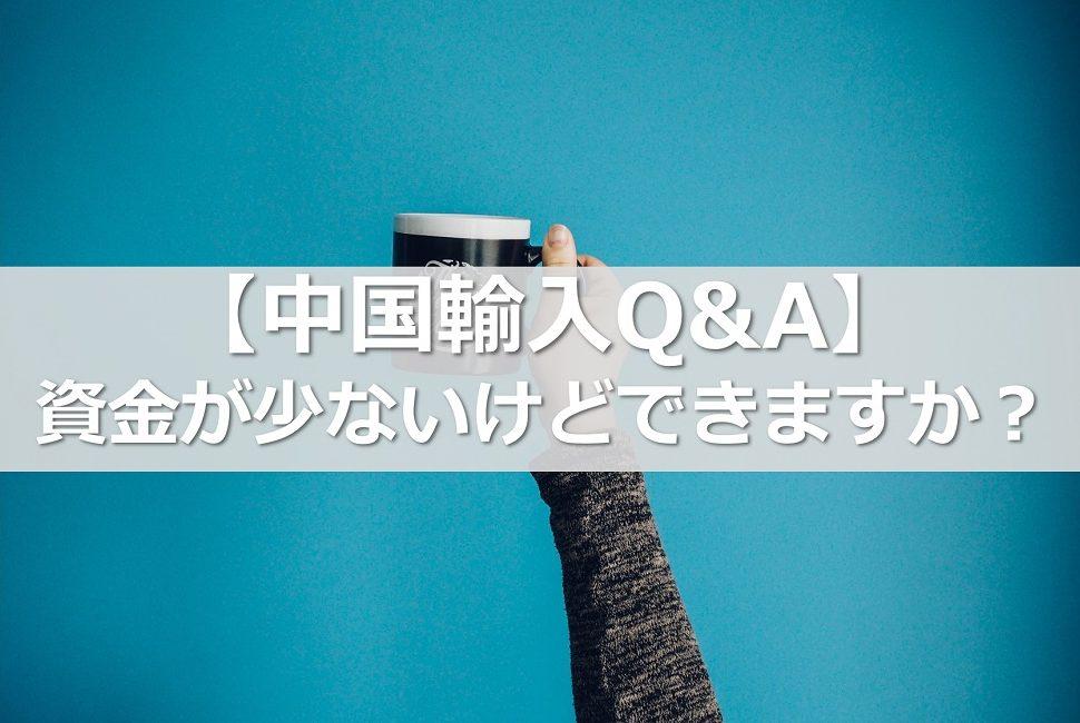 【中国輸入Q&A】資金が少ないけどできますか?